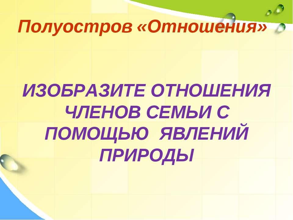 Полуостров «Отношения» ИЗОБРАЗИТЕ ОТНОШЕНИЯ ЧЛЕНОВ СЕМЬИ С ПОМОЩЬЮ ЯВЛЕНИЙ ПР...