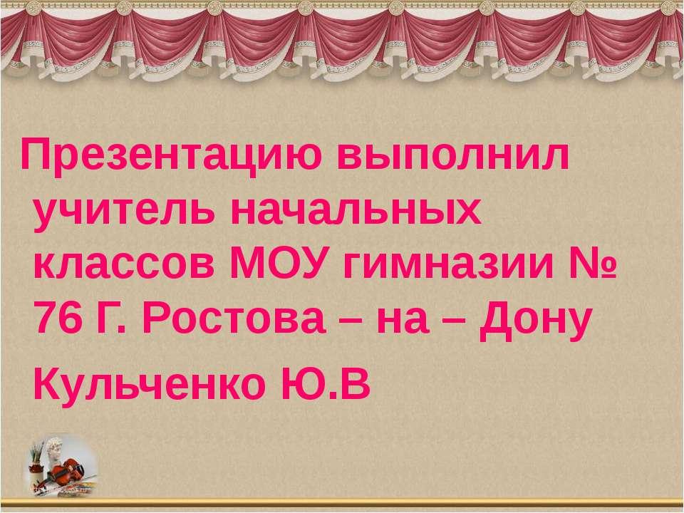 Презентацию выполнил учитель начальных классов МОУ гимназии № 76 Г. Ростова –...