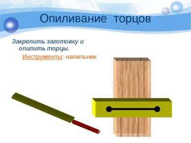 Опиливание торцов Закрепить заготовку и опилить торцы. Инструменты: напильник
