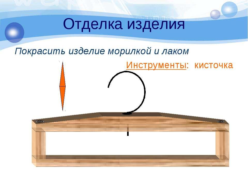 Отделка изделия Покрасить изделие морилкой и лаком Инструменты: кисточка