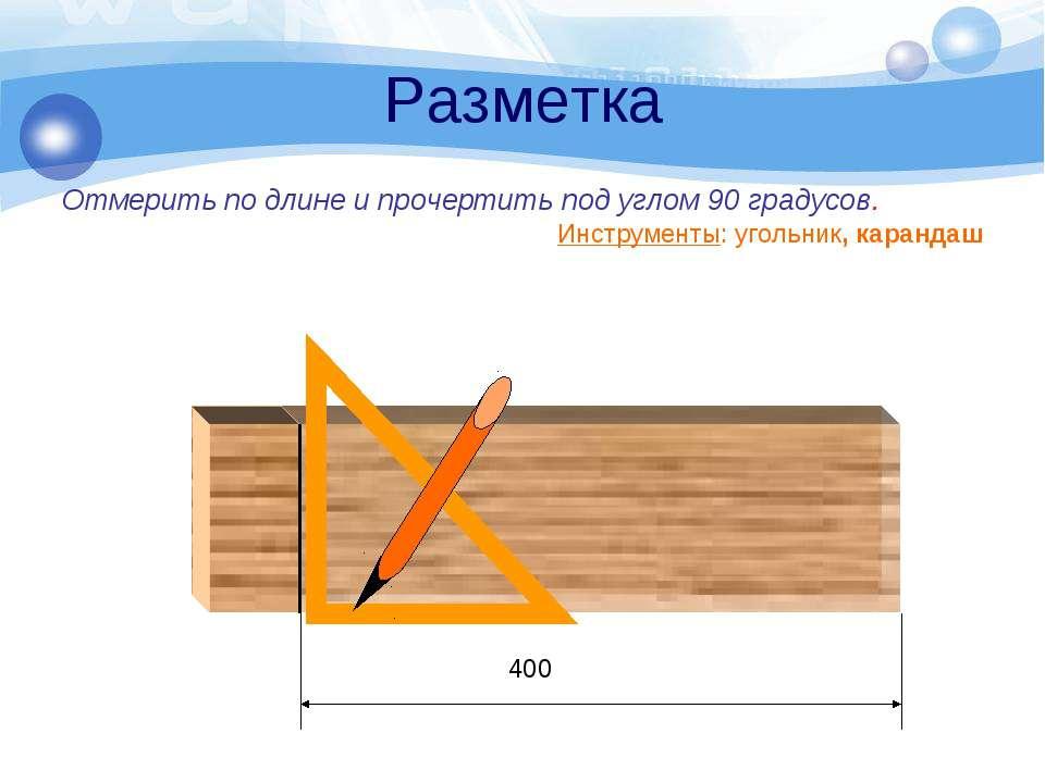 Разметка Отмерить по длине и прочертить под углом 90 градусов. Инструменты: у...