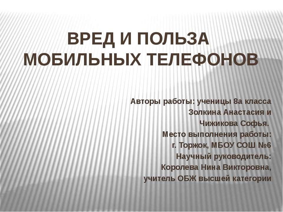 ВРЕД И ПОЛЬЗА МОБИЛЬНЫХ ТЕЛЕФОНОВ Авторы работы: ученицы 8а класса Золкина Ан...