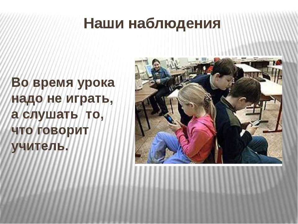 Наши наблюдения Во время урока надо не играть, а слушать то, что говорит учит...