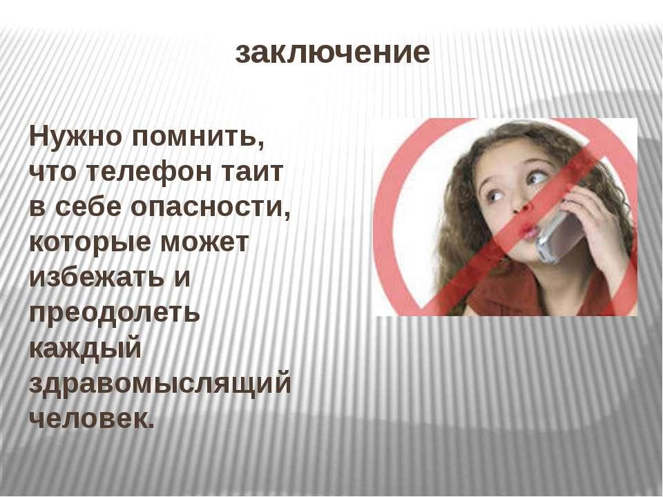 заключение Нужно помнить, что телефон таит в себе опасности, которые может из...