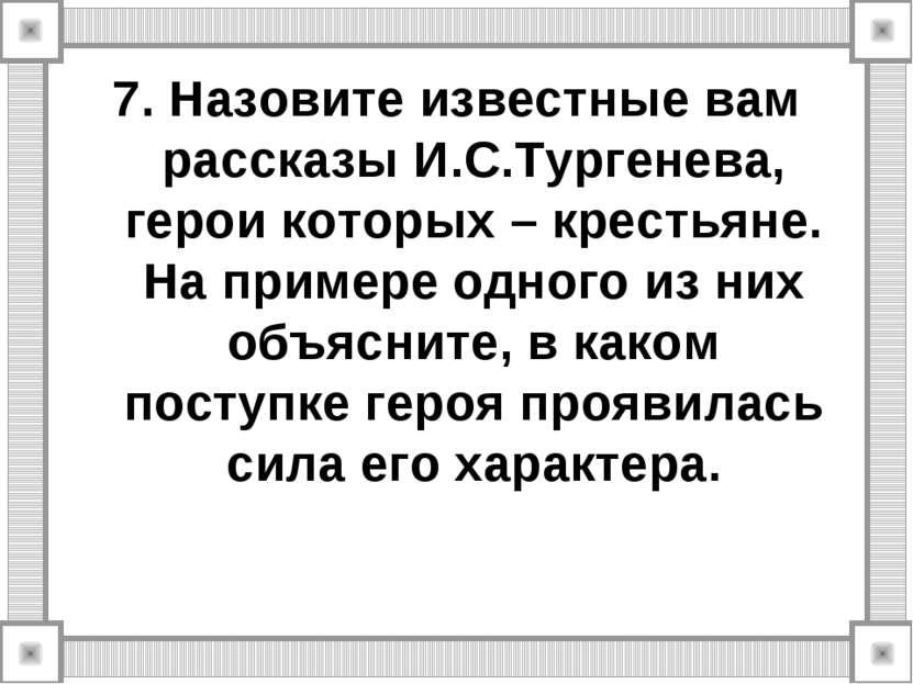 7. Назовите известные вам рассказы И.С.Тургенева, герои которых – крестьяне. ...