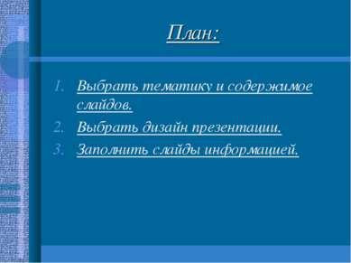 План: Выбрать тематику и содержимое слайдов. Выбрать дизайн презентации. Запо...