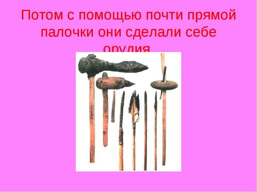 Потом с помощью почти прямой палочки они сделали себе орудия