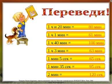 1 ч и 20 мин = 1 ч 1 мин = 1 ч 40 мин = 1 ч 3 мин = 1 мин 5 сек = 80 мин 61 м...