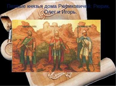 Первые князья дома Рюриковичей: Рюрик, Олег и Игорь.