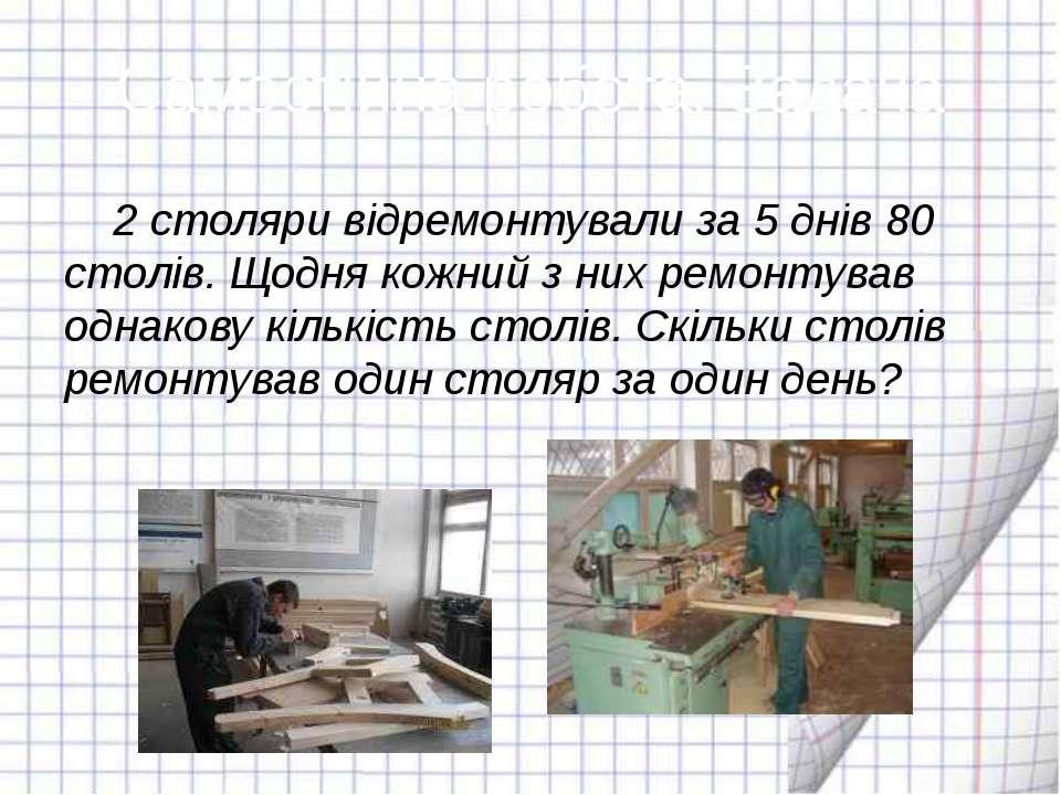 Самостійна робота. Задача 2 столяри відремонтували за 5 днів 80 столів. Щодня...