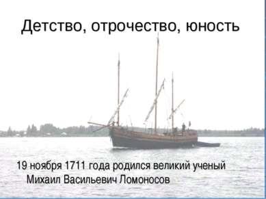 Детство, отрочество, юность 19 ноября 1711года родился великий ученый Михаил...