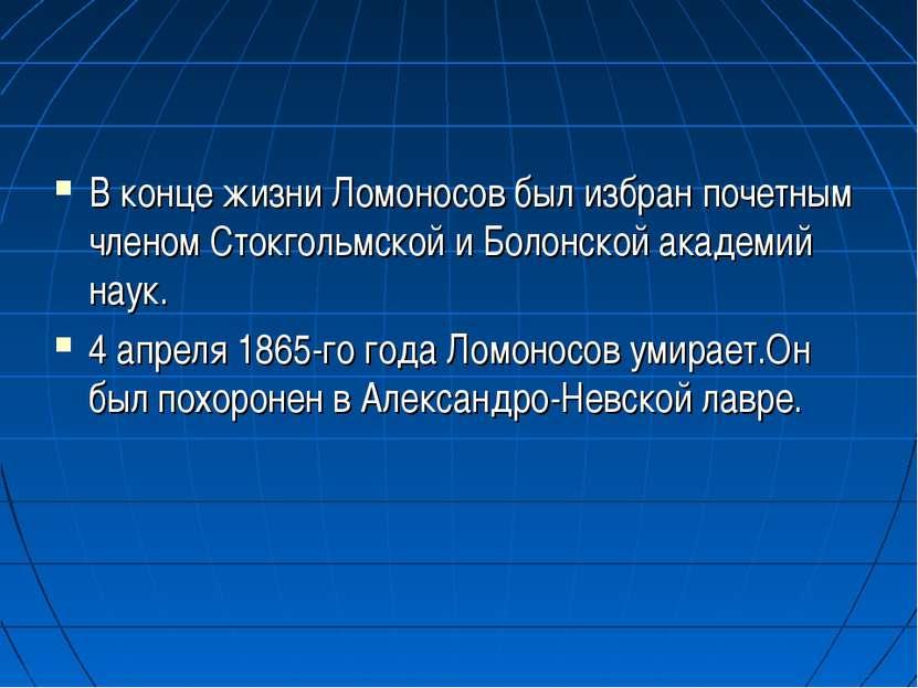 В конце жизни Ломоносов был избран почетным членом Стокгольмской и Болонской ...