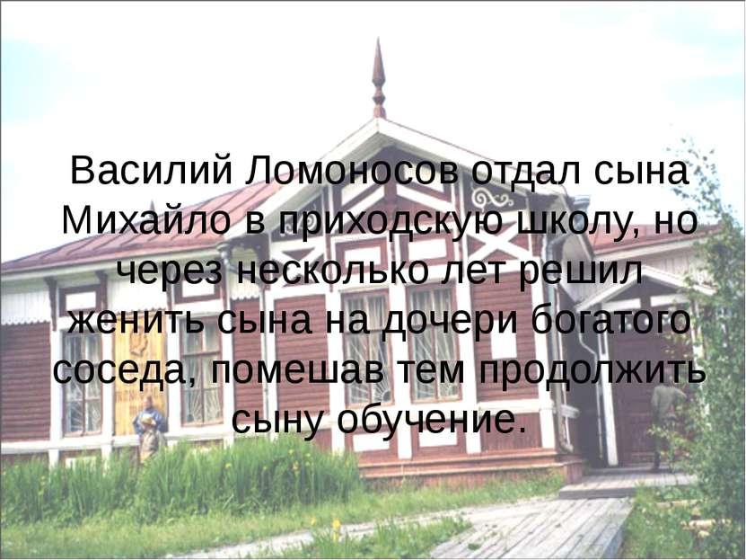 Василий Ломоносов отдал сына Михайло в приходскую школу, но через несколько л...