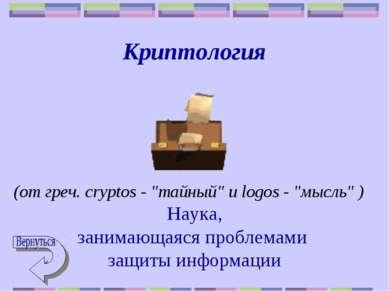 """Криптология (от греч. cryptos - """"тайный"""" и logos - """"мысль"""" ) Наука, занимающа..."""