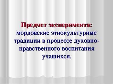 Предмет эксперимента: мордовские этнокультурные традиции в процессе духовно-н...