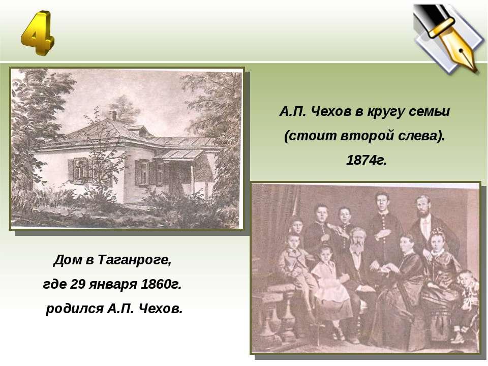 Дом в Таганроге, где 29 января 1860г. родился А.П. Чехов. А.П. Чехов в кругу ...
