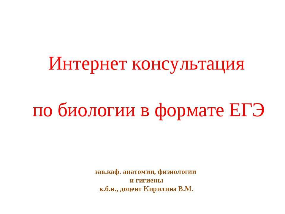 Интернет консультация по биологии в формате ЕГЭ зав.каф. анатомии, физиологии...