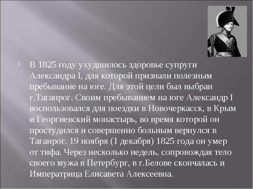 В 1825 году ухудшилось здоровье супруги Александра I, для которой признали по...