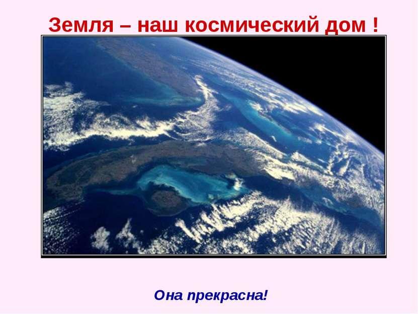 Земля – наш космический дом ! Она прекрасна!