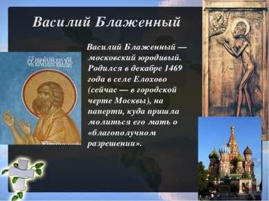 Василий Блаженный Василий Блаженный— московский юродивый. Родился в декабре ...