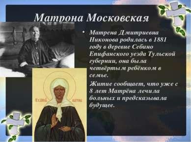 Матрона Московская Матрена Дмитриевна Никонова родилась в 1881 году в деревне...