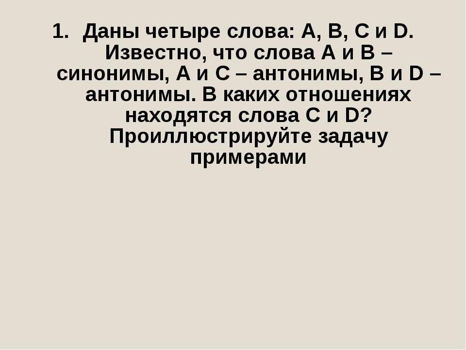 Даны четыре слова: А, В, С и D. Известно, что слова А и В – синонимы, А и С –...