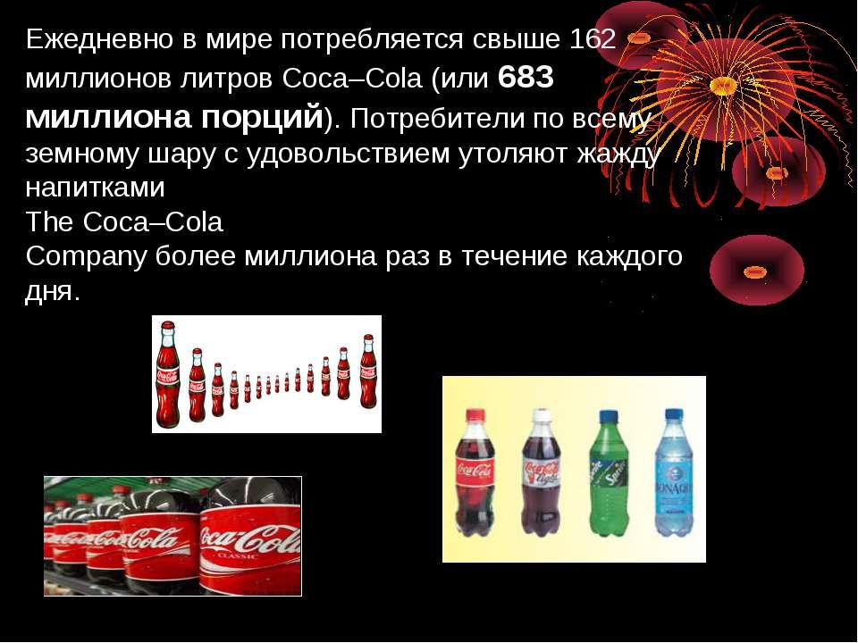 Ежедневно в мире потребляется свыше 162 миллионов литров Coca–Cola (или 683 м...