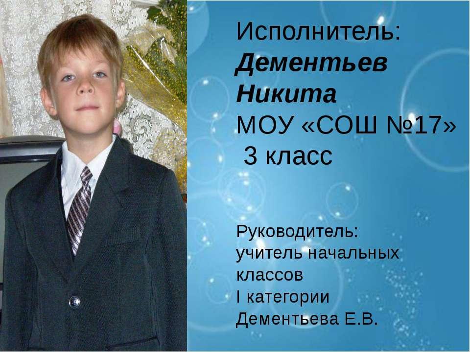 Исполнитель: Дементьев Никита МОУ «СОШ №17» 3 класс Руководитель: учитель нач...