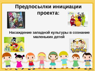 Предпосылки инициации проекта: Насаждение западной культуры в сознание малень...
