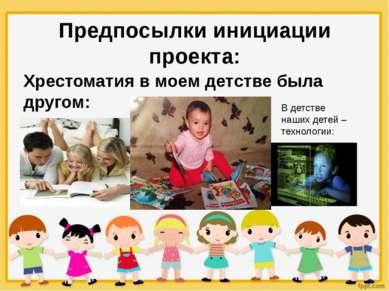 Предпосылки инициации проекта: Хрестоматия в моем детстве была другом: В детс...