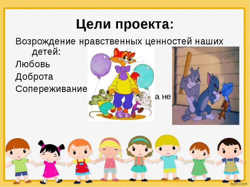 Цели проекта: Возрождение нравственных ценностей наших детей: Любовь Доброта ...