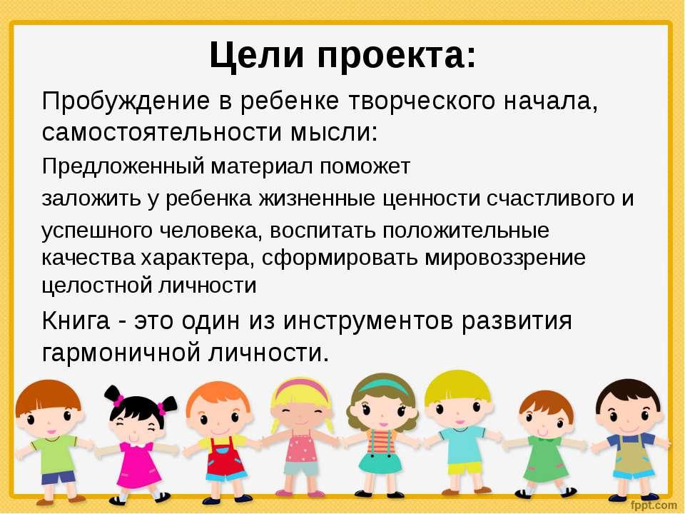 Цели проекта: Пробуждение в ребенке творческого начала, самостоятельности мыс...