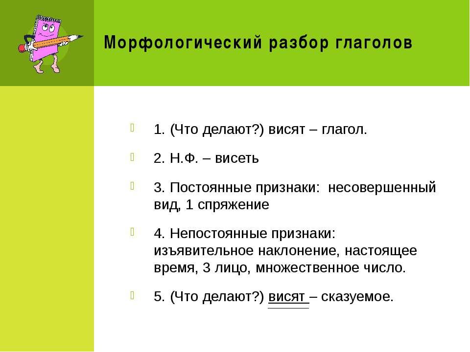 Морфологический разбор глаголов 1. (Что делают?) висят – глагол. 2. Н.Ф. – ви...