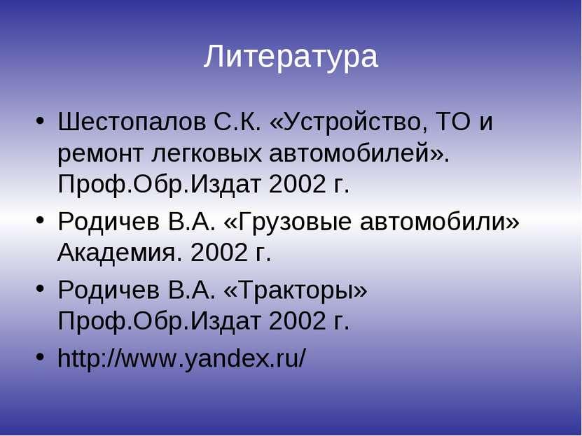 Литература Шестопалов С.К. «Устройство, ТО и ремонт легковых автомобилей». Пр...