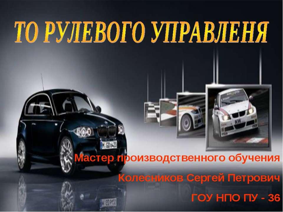 Мастер производственного обучения Колесников Сергей Петрович ГОУ НПО ПУ - 36