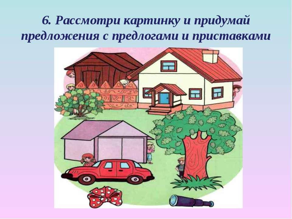 6. Рассмотри картинку и придумай предложения с предлогами и приставками