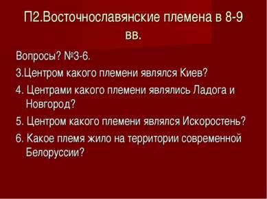 П2.Восточнославянские племена в 8-9 вв. Вопросы? №3-6. 3.Центром какого племе...