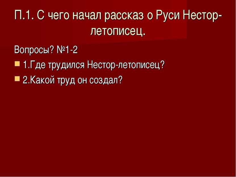 П.1. С чего начал рассказ о Руси Нестор-летописец. Вопросы? №1-2 1.Где трудил...