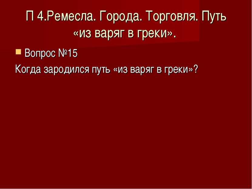 П 4.Ремесла. Города. Торговля. Путь «из варяг в греки». Вопрос №15 Когда заро...