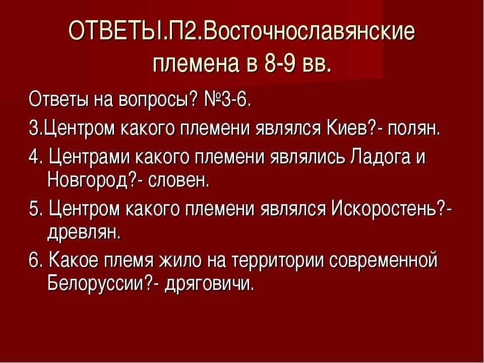 ОТВЕТЫ.П2.Восточнославянские племена в 8-9 вв. Ответы на вопросы? №3-6. 3.Цен...