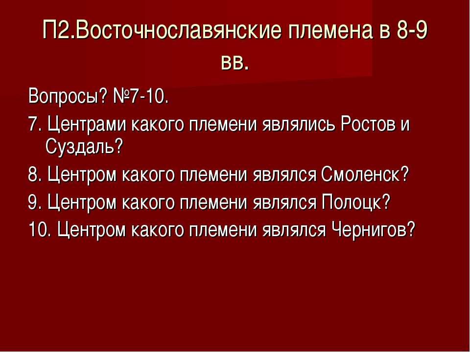 П2.Восточнославянские племена в 8-9 вв. Вопросы? №7-10. 7. Центрами какого пл...