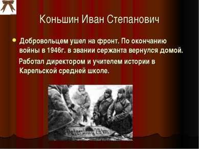 Коньшин Иван Степанович Добровольцем ушел на фронт. По окончанию войны в 1946...