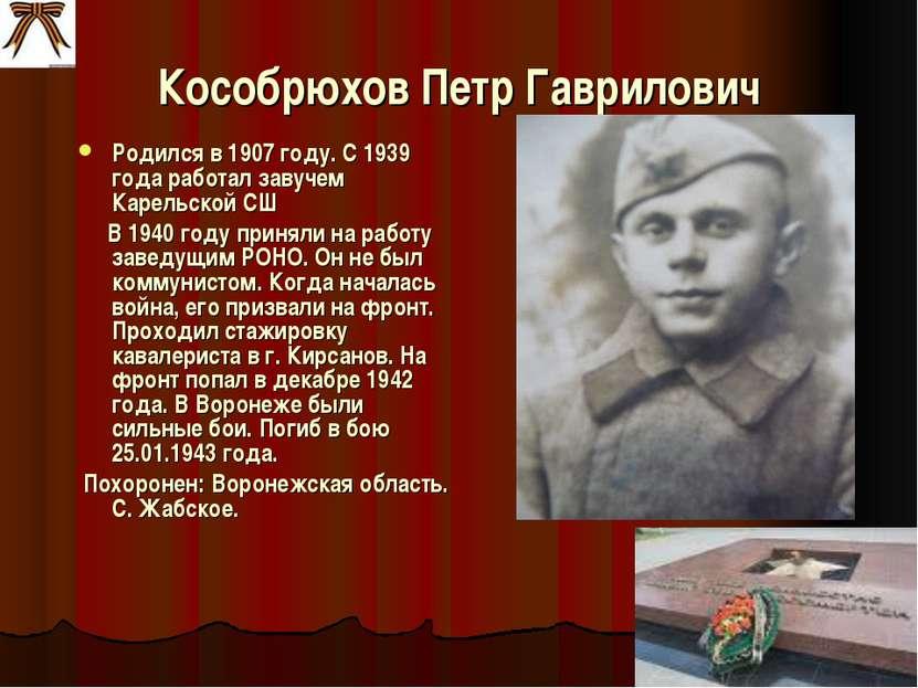 Кособрюхов Петр Гаврилович Родился в 1907 году. С 1939 года работал завучем К...