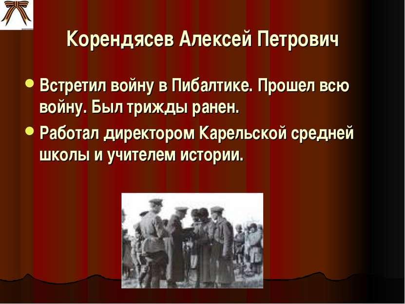 Корендясев Алексей Петрович Встретил войну в Пибалтике. Прошел всю войну. Был...