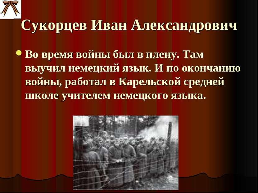 Сукорцев Иван Александрович Во время войны был в плену. Там выучил немецкий я...