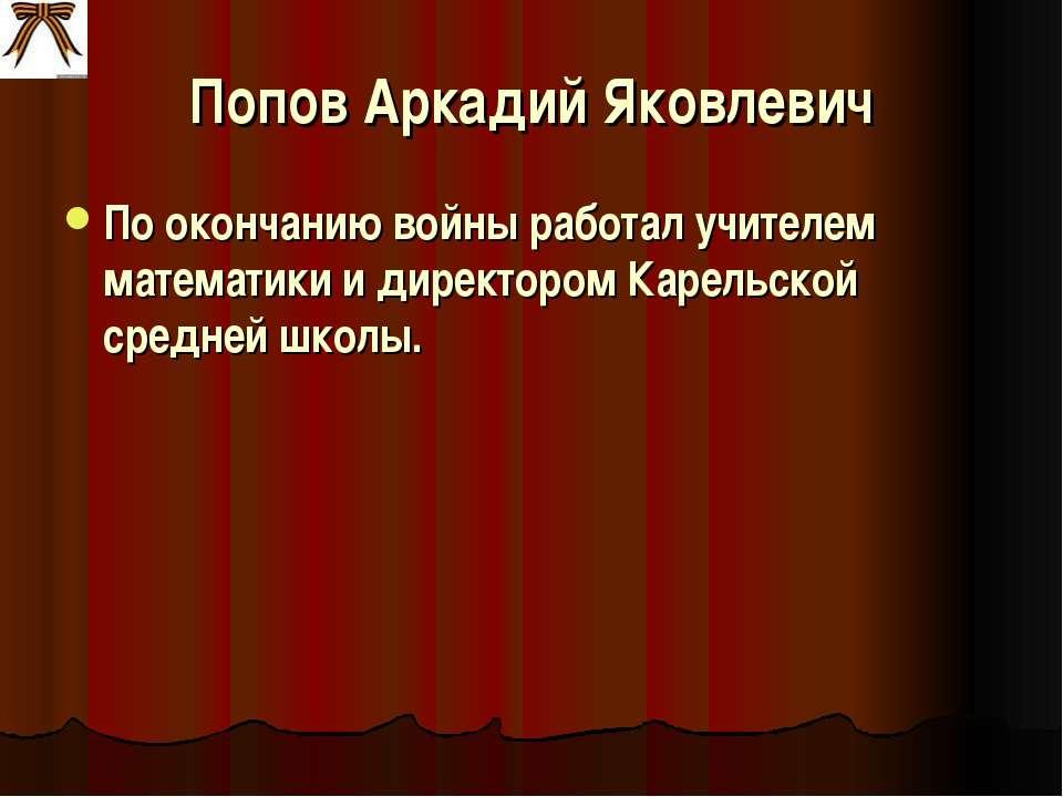 Попов Аркадий Яковлевич По окончанию войны работал учителем математики и дире...