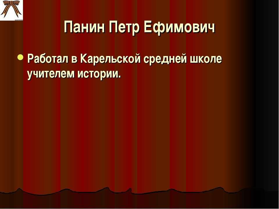 Панин Петр Ефимович Работал в Карельской средней школе учителем истории.