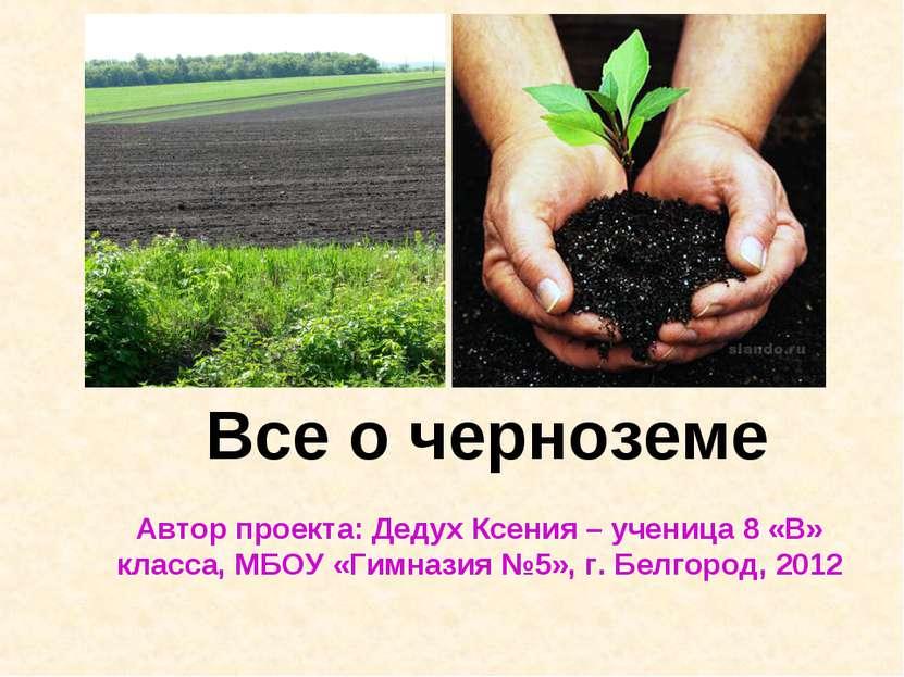 Все о черноземе Автор проекта: Дедух Ксения – ученица 8 «В» класса, МБОУ «Гим...