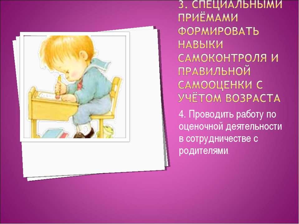 4. Проводить работу по оценочной деятельности в сотрудничестве с родителями.