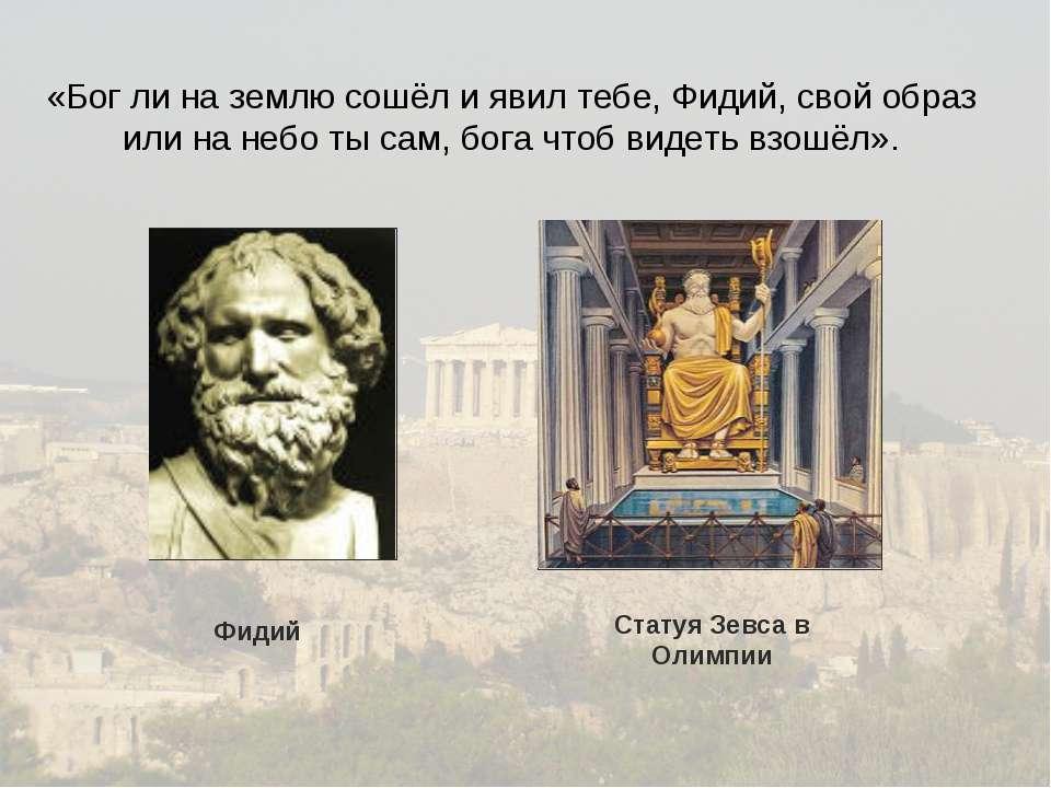 «Бог ли на землю сошёл и явил тебе, Фидий, свой образ или на небо ты сам, бог...